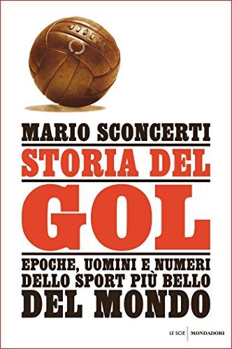 Storia del gol: Epoche, uomini e numeri dello sport più bello del mondo (Italian Edition)