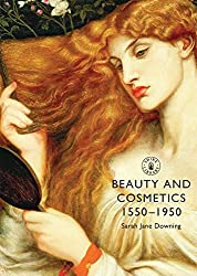 Beauty and Cosmetics 1550 to 1950 (Shire Library) by Sarah Jane Downing (2012-02-10)