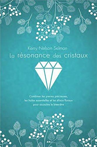 La résonance des cristaux - Combiner les pierres précieuses, les huiles essentielles et les élixirs floraux pour accroître le bien-être