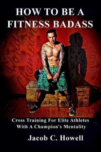 How to be a Fitness Badass: Cross-Training for Elite Athletes by Jacob C Howell (2016-04-07)