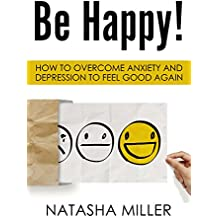 Be Happy!: How to Overcome Anxiety and Depression to Feel Good Again (English Edition)