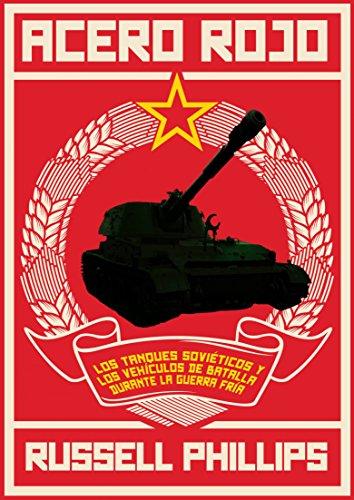 Acero Rojo: Los Tanques Soviéticos Y Los Vehículos De Batalla Durante La Guerra Fría por Russell Phillips