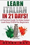 Learn Italian in 21 Days!: A Practical Guide to Make Italian Look Easy! Even for Beginners