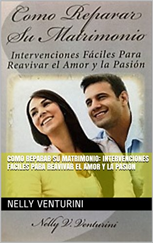 COMO REPARAR SU MATRIMONIO: iNTERVENCIONES fACILES PARA REAVIVAR EL AMOR Y LA PASION por NELLY  VENTURINI