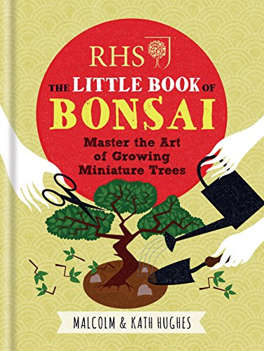 RHS The Little Book of Bonsai: Master the Art of Growing Miniature Trees