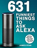 Alexa: 631 Funniest Things To Ask Alexa - The Top Alexa Questions You Wish You Knew (Amazon Alexa, Amazon Echo, Amazon Dot, Alexa, FREE Bonus Inside)