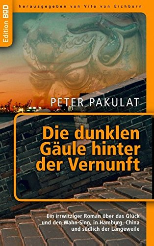 Die dunklen Gäule hinter der Vernunft: Ein irrwitziger Roman über das Glück  und den Wahn-Sinn, in Hamburg, China  und südlich der Langeweile