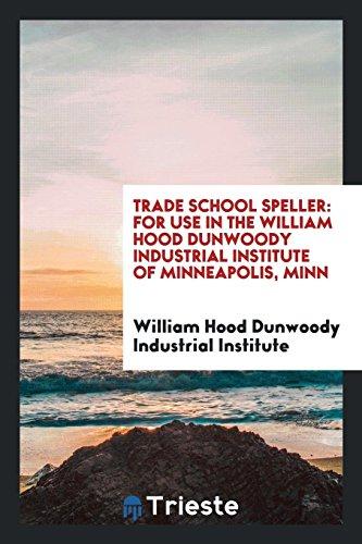 Trade School Speller: For Use in the William Hood Dunwoody Industrial Institute of Minneapolis, Minn