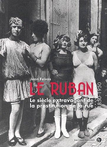 LE RUBAN. Le sicle extravagant de la prostitution de la rue (1850 - 1950)