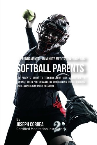 The Fundamental 15 Minute Meditation Guide for Softball Parents: The Parents' Guide to Teaching Your Kids Meditation to Enhance Their Performance by ... Emotions and Staying Calm under Pressure por Joseph Correa (Certified Meditation Instructor)