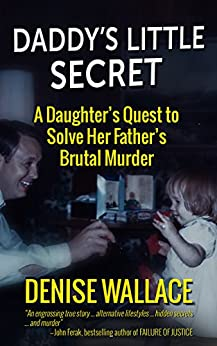 Daddy's Little Secret: A Daughter's Quest To Solve Her Father's Brutal Murder by [Wallace, Denise]