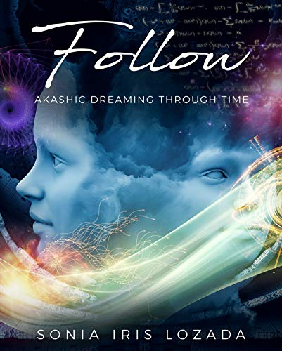 Follow: Akashic Dreaming Through Time by Sonia Iris Lozada