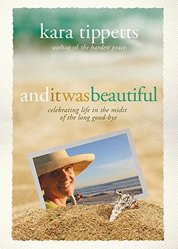 And It Was Beautiful: Celebrating Life in the Midst of the Long Good-Bye (Tippetts Kara)