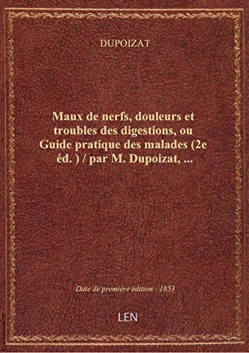 Maux denerfs,douleurs ettroubles desdigestions,ouGuidepratique desmalades(2e éd. ) / parM. par DUPOIZAT