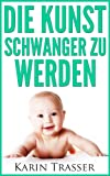 Die Kunst schwanger zu werden. Natürliche Wege zum Baby: Empfängnisplanung, Wunschkind, Visualisierung, Eltern, Kinder kriegen (1)