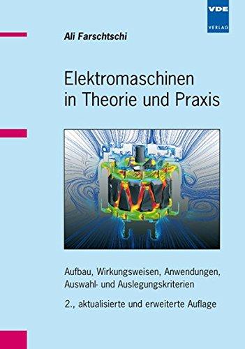 Elektromaschinen in Theorie und Praxis: Aufbau, Wirkungsweisen, Anwendungen, Auswahl- und Auslegungskriterien