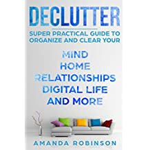 Declutter: SUPER Practical Guide to Organize and Clear Your: Mind, Home, Relationships, Digital Life And More (English Edition)