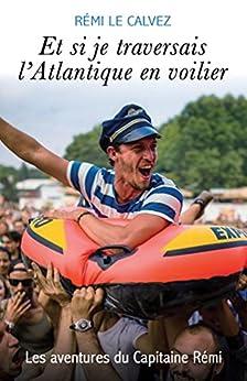 Et si je traversais l'Atlantique en voilier: Les aventures du Capitaine Rémi