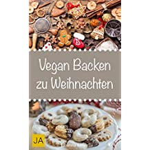 Vegan Backen zu Weihnachten - Mit diesen Rezepten gewinnen Sie die Herzen der ganzen Familie (German Edition)
