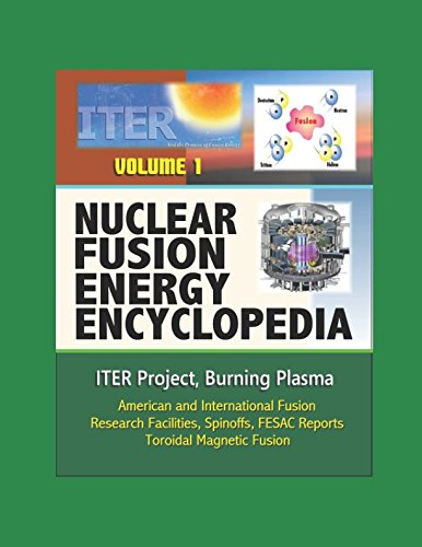 Nuclear Fusion Energy Encyclopedia - Volume 1: ITER Project, Burning Plasma, American and International Fusion Research Facilities, Spinoffs, FESAC Reports, Toroidal Magnetic Fusion por U.S. Government