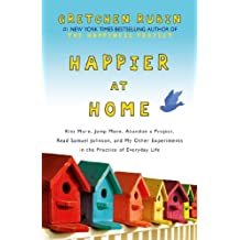Happier at Home: Kiss More, Jump More, Abandon a Project, Read Samuel Johnson, and My Other Experiments in the Practice of Everyday Life (English Edition)