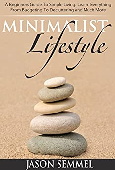 Minimalist Lifestyle: A Beginners Guide to Simple Living. Learn Everything From Budgeting To Decluttering and Much More (English Edition) par [Semmel, Jason]