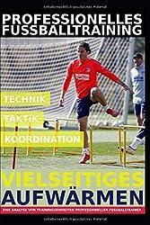 Professionelles Fußballtraining - Vielseitiges Aufwärmen: 35 Trainingsformen für ein professionelles Aufwärmen im Fußballtraining