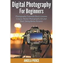 Digital Photography For Beginners: Photography Essentials Basics Lessons Course, Master Photography Art and Start Taking Better Pictures