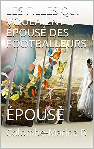 LES FILLES QUI VOULAIENT ÉPOUSÉ DES FOOTBALLEURS : ÉPOUSÉ (1) par Colombe-Marina B