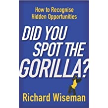 Did You Spot The Gorilla?: How to Recognise the Hidden Opportunities in Your Life by Wiseman, Richard New Edition (2004)