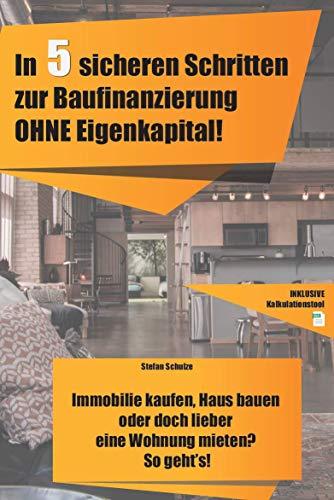 In 5 sicheren Schritten zur Baufinanzierung OHNE Eigenkapital!: Immobilie kaufen, Haus bauen oder doch lieber eine Wohnung mieten? So geht's!