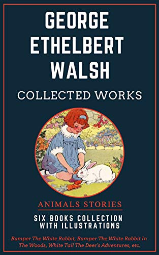 George Ethelbert Walsh: Collected Works (Illustrated): Animals Stories: Bumper The White Rabbit, White Tail The Deer's Adventures,  Washer The Raccoon, ... The Big Brown Bear, etc... (English Edition)