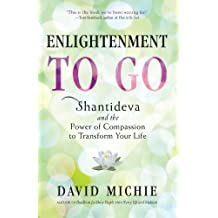 Enlightenment to Go: Shantideva and the Power of Compassion to Transform Your Life by David Michie (2012-01-03)