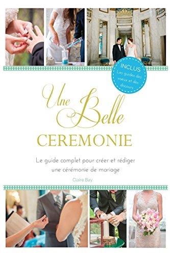 Une Belle Cérémonie: Le guide pour créer et rédiger une cérémonie de mariage par Claire Bay
