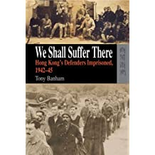We Shall Suffer There: Hong Kong's Defenders Imprisoned, 1942-45