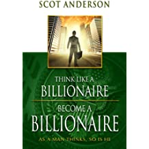 Think Like a Billionaire, Become a Billionaire: As a Man Thinks, So Is He