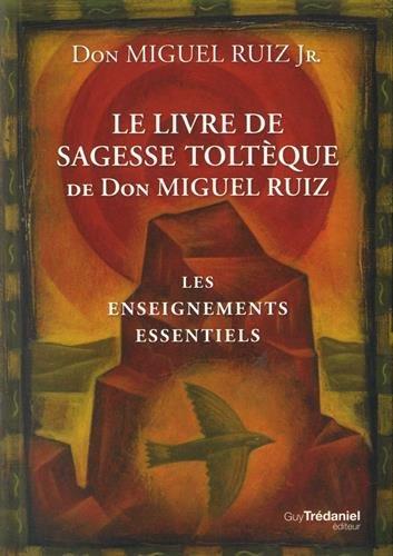Le livre de sagesse toltque de Don Miguel Ruiz : Les enseignements essentiels