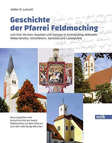 Geschichte der Pfarrei Feldmoching: und ihrer Kirchen, Kapellen und Klausen in Feldmoching, Moosach, Milbertshofen, Schleißheim, Karlsfeld und Ludwigsfeld