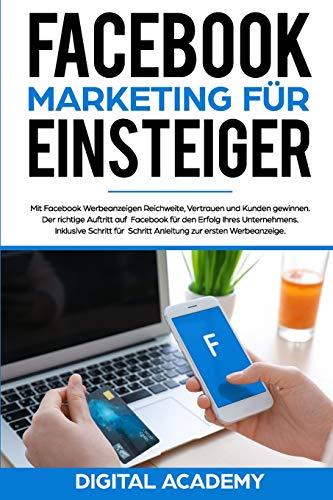 Facebook Marketing für Einsteiger: Mit Facebook Werbeanzeigen Reichweite, Vertrauen und Kunden gewinnen. Der richtige Auftritt auf Facebook für den ... Schritt Anleitung zur ersten Werbeanzeige.