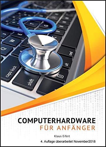 Computerhardware für Anfänger: PC, Notebook, Tablet, Smartphone. Die Hardware kennenlernen - Warnzeichen erkennen - Fehler und Reparaturen vermeiden - Hardware