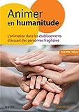 Animer en Humanitude: L'animation dans les établissements d'accueil des personnes fragilisées