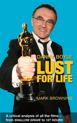 Danny Boyle: Lust for Life: Critical Analysis of All the Films from Shallow Grave to 127 Hours by Mark Browning (2011-03-24)
