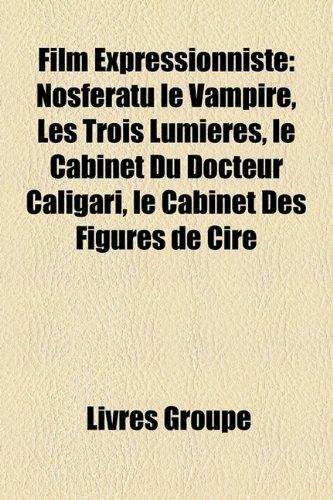 Film Expressionniste: Nosferatu le Vampire, Les Trois Lumières, le Cabinet Du Docteur Caligari, le Cabinet Des Figures de Cire