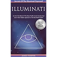Illuminati: Secrets Of The Illuminati Exposed! Go Into The Minds Of The Most Prolific Secret Society And Learn Their Hidden Agenda For The New World Order! ... Order, Secret Societies) (English Edition)