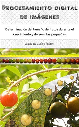Procesamiento digital de imágenes: Determinación del tamaño de frutos durante el crecimiento y de semillas pequeñas por Carlos Alberto Padrón Pereira