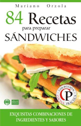 84 RECETAS PARA PREPARAR SÁNDWICHES: Exquisitas combinaciones de ingredientes y sabores (Colección Cocina Práctica) por Mariano Orzola