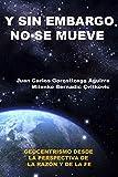 Sin Embargo No Se Mueve: Geocentrismo Desde La Perspectiva de La Razon y La Fe