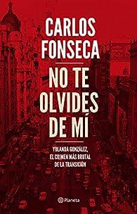 No te olvides de mí: Yolanda González, el crimen más brutal de la Transición par Carlos Fonseca