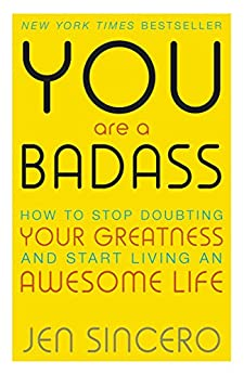 You Are a Badass: How to Stop Doubting Your Greatness and Start Living an Awesome Life by [Sincero, Jen]