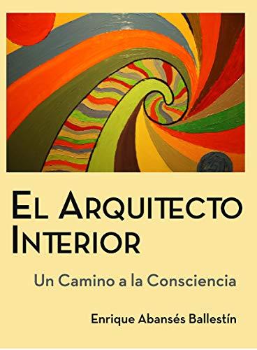 El Arquitecto Interior: Un camino a la Consciencia por Enrique  Abansés Ballestín